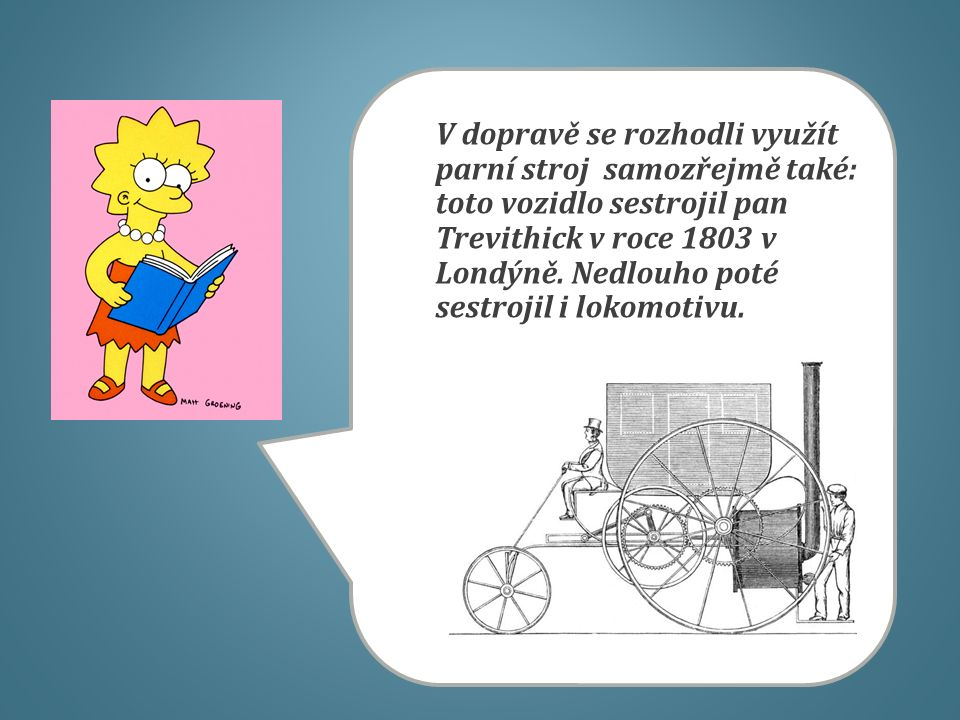 V dopravě se rozhodli využít parní stroj samozřejmě také: toto vozidlo sestrojil pan Trevithick v roce 1803 v Londýně. Nedlouho poté sestrojil i lokom