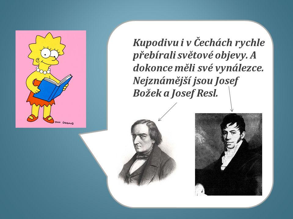 Kupodivu i v Čechách rychle přebírali světové objevy. A dokonce měli své vynálezce. Nejznámější jsou Josef Božek a Josef Resl.