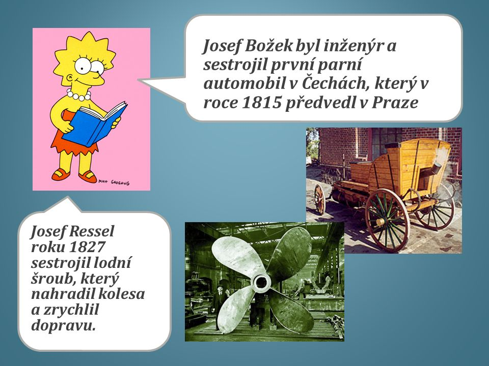 Josef Božek byl inženýr a sestrojil první parní automobil v Čechách, který v roce 1815 předvedl v Praze Josef Ressel roku 1827 sestrojil lodní šroub,