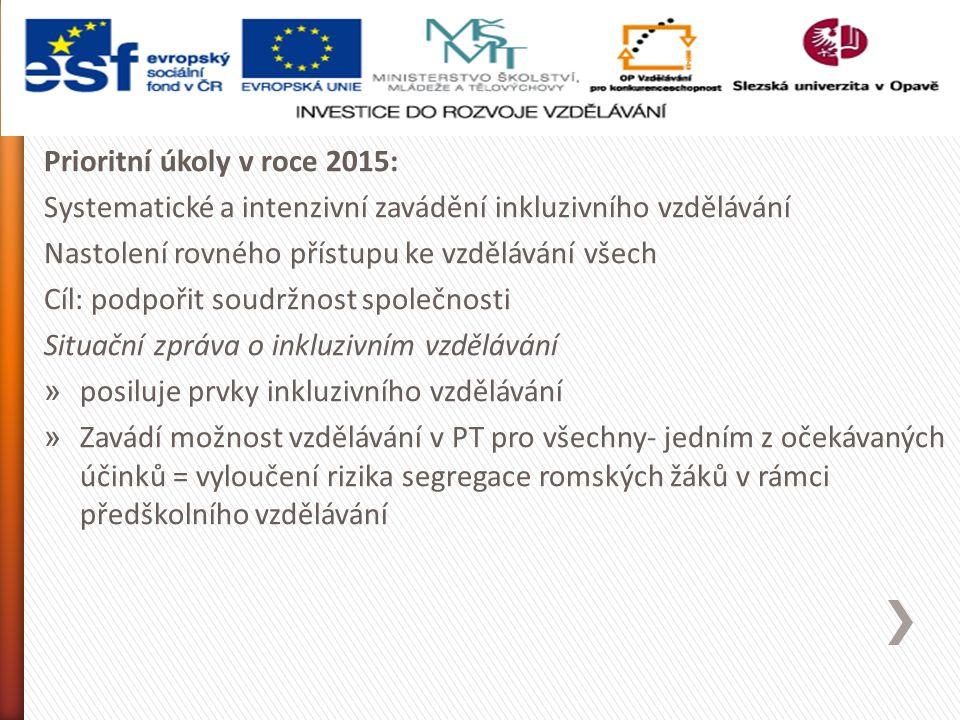 Prioritní úkoly v roce 2015: Systematické a intenzivní zavádění inkluzivního vzdělávání Nastolení rovného přístupu ke vzdělávání všech Cíl: podpořit soudržnost společnosti Situační zpráva o inkluzivním vzdělávání » posiluje prvky inkluzivního vzdělávání » Zavádí možnost vzdělávání v PT pro všechny- jedním z očekávaných účinků = vyloučení rizika segregace romských žáků v rámci předškolního vzdělávání
