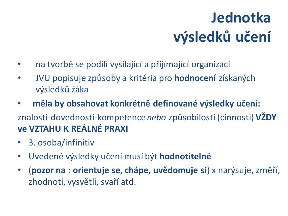 Jednotka výsledků učení na tvorbě se podílí vysílající a přijímající organizací JVU popisuje způsoby a kritéria pro hodnocení získaných výsledků žáka měla by obsahovat konkrétně definované výsledky učení: znalosti-dovednosti-kompetence nebo způsobilosti (činnosti) VŽDY ve VZTAHU K REÁLNÉ PRAXI 3.
