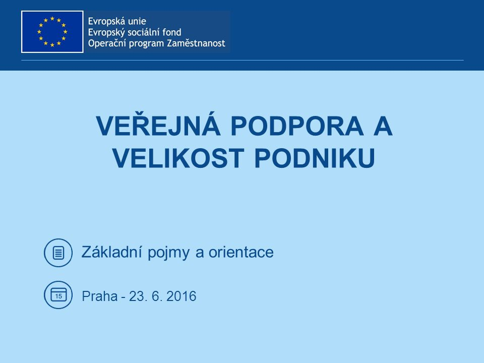 Základní pojmy a orientace Praha - 23. 6. 2016 VEŘEJNÁ PODPORA A VELIKOST PODNIKU
