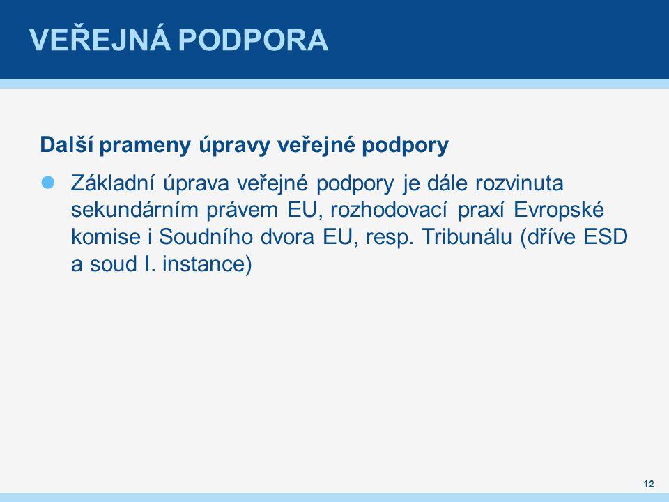 VEŘEJNÁ PODPORA Další prameny úpravy veřejné podpory Základní úprava veřejné podpory je dále rozvinuta sekundárním právem EU, rozhodovací praxí Evropské komise i Soudního dvora EU, resp.