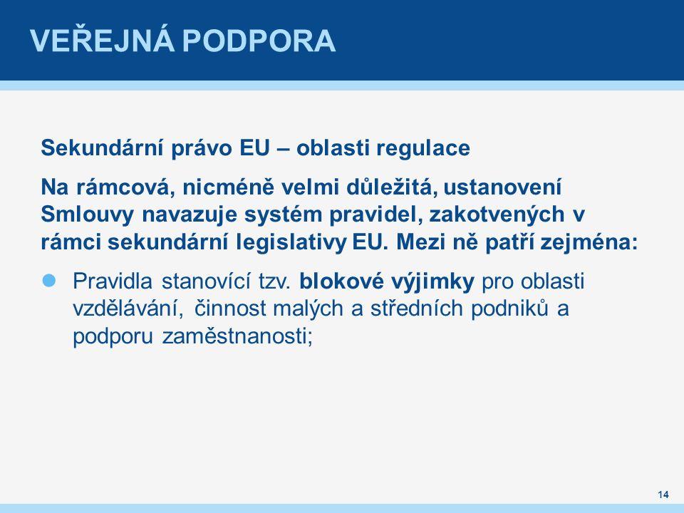 VEŘEJNÁ PODPORA Sekundární právo EU – oblasti regulace Na rámcová, nicméně velmi důležitá, ustanovení Smlouvy navazuje systém pravidel, zakotvených v rámci sekundární legislativy EU.