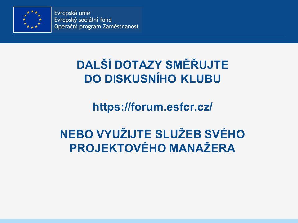 DALŠÍ DOTAZY SMĚŘUJTE DO DISKUSNÍHO KLUBU https://forum.esfcr.cz/ NEBO VYUŽIJTE SLUŽEB SVÉHO PROJEKTOVÉHO MANAŽERA