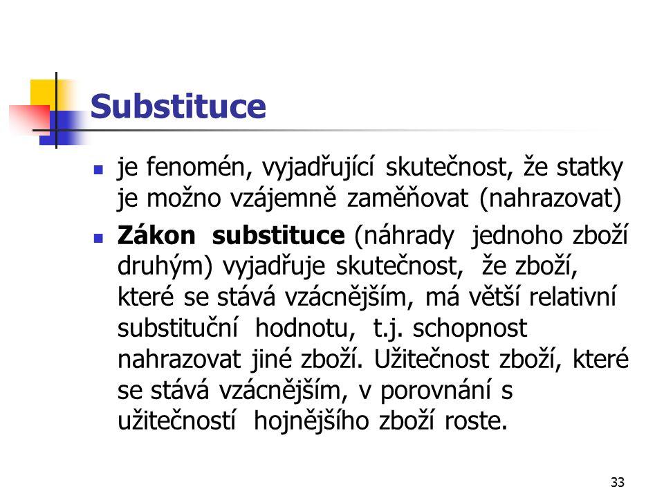 33 Substituce je fenomén, vyjadřující skutečnost, že statky je možno vzájemně zaměňovat (nahrazovat) Zákon substituce (náhrady jednoho zboží druhým) vyjadřuje skutečnost, že zboží, které se stává vzácnějším, má větší relativní substituční hodnotu, t.j.