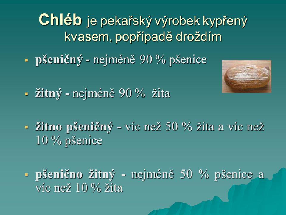 Chléb je pekařský výrobek kypřený kvasem, popřípadě droždím  pšeničný - nejméně 90 % pšenice  žitný - nejméně 90 % žita  žitno pšeničný - víc než 50 % žita a víc než 10 % pšenice  pšenično žitný - nejméně 50 % pšenice a víc než 10 % žita