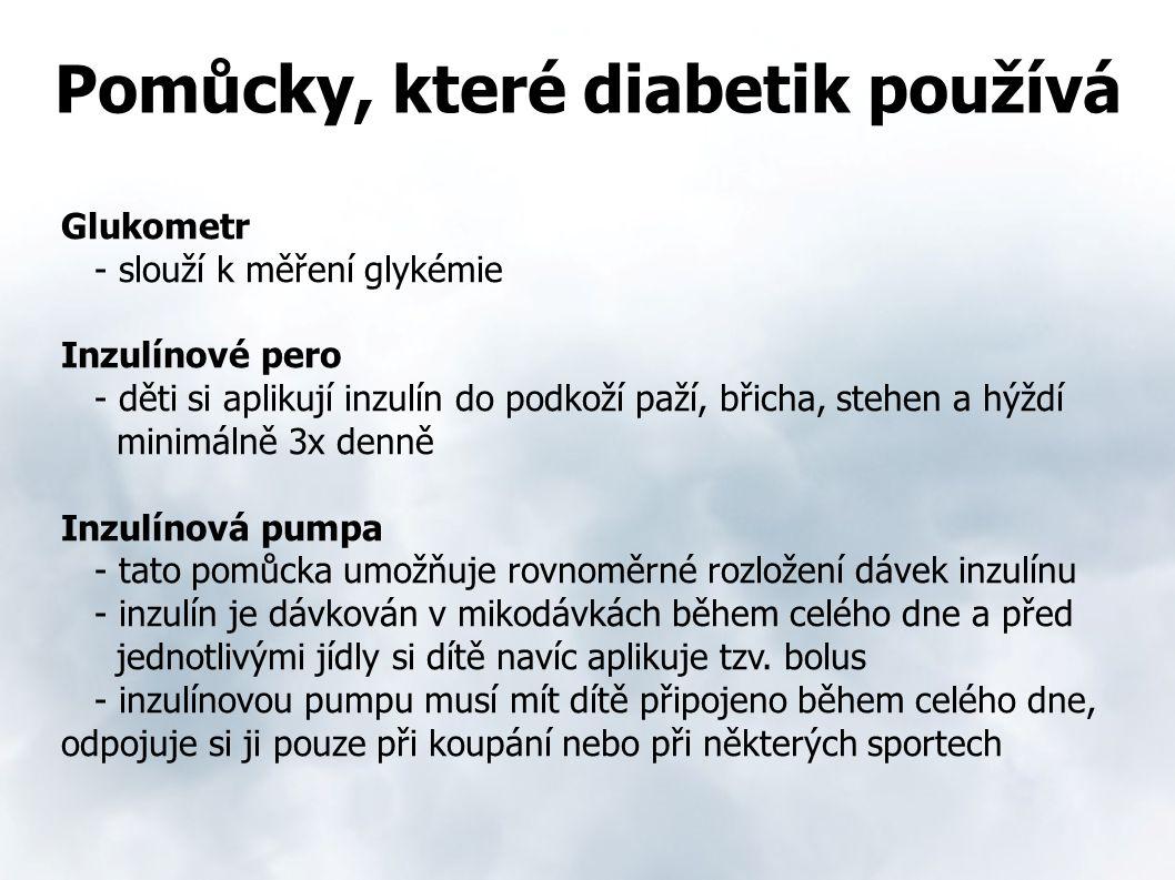 Pomůcky, které diabetik používá Glukometr - slouží k měření glykémie Inzulínové pero - děti si aplikují inzulín do podkoží paží, břicha, stehen a hýždí minimálně 3x denně Inzulínová pumpa - tato pomůcka umožňuje rovnoměrné rozložení dávek inzulínu - inzulín je dávkován v mikodávkách během celého dne a před jednotlivými jídly si dítě navíc aplikuje tzv.