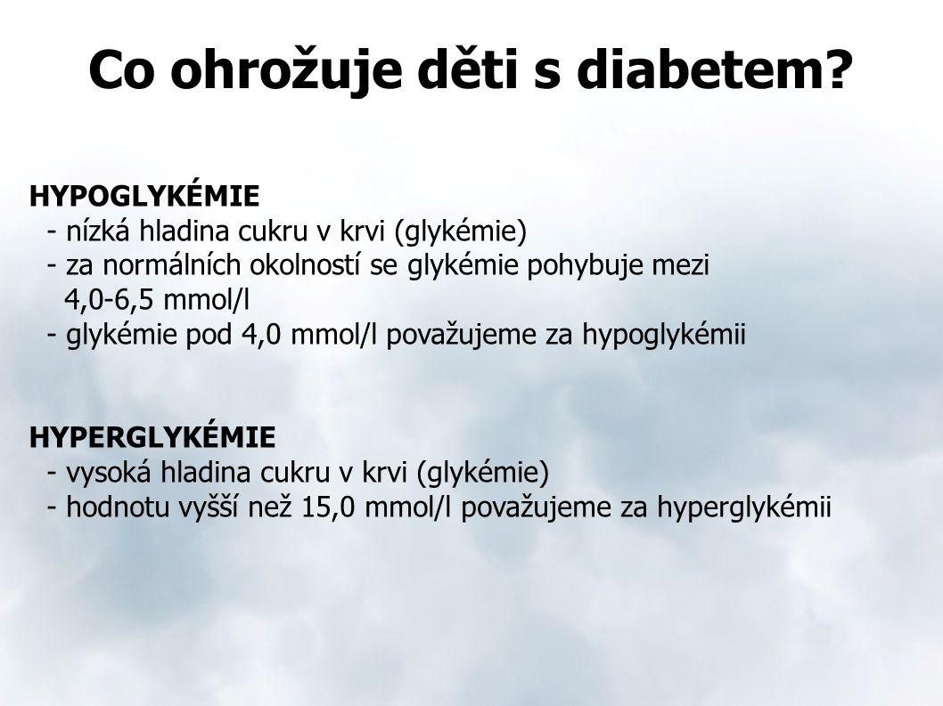 Co ohrožuje děti s diabetem? HYPOGLYKÉMIE - nízká hladina cukru v krvi (glykémie) - za normálních okolností se glykémie pohybuje mezi 4,0-6,5 mmol/l -