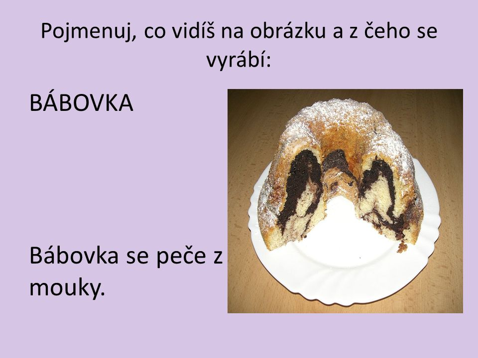 Pojmenuj, co vidíš na obrázku a z čeho se vyrábí: BÁBOVKA Bábovka se peče z mouky.