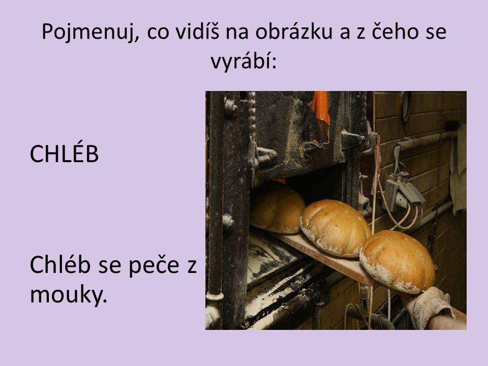 Pojmenuj, co vidíš na obrázku a z čeho se vyrábí: CHLÉB Chléb se peče z mouky.
