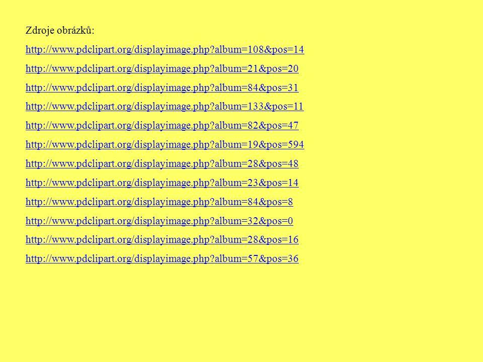 Zdroje obrázků: http://www.pdclipart.org/displayimage.php album=108&pos=14 http://www.pdclipart.org/displayimage.php album=21&pos=20 http://www.pdclipart.org/displayimage.php album=84&pos=31 http://www.pdclipart.org/displayimage.php album=133&pos=11 http://www.pdclipart.org/displayimage.php album=82&pos=47 http://www.pdclipart.org/displayimage.php album=19&pos=594 http://www.pdclipart.org/displayimage.php album=28&pos=48 http://www.pdclipart.org/displayimage.php album=23&pos=14 http://www.pdclipart.org/displayimage.php album=84&pos=8 http://www.pdclipart.org/displayimage.php album=32&pos=0 http://www.pdclipart.org/displayimage.php album=28&pos=16 http://www.pdclipart.org/displayimage.php album=57&pos=36