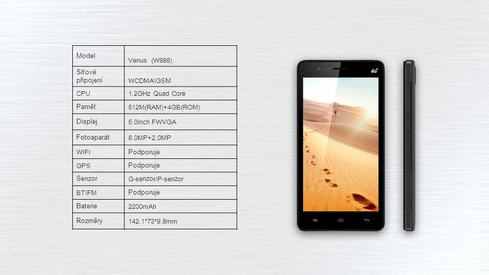Model Venus (W988) Síťové připojeníWCDMA\GSM CPU1.2GHz Quad Core Paměť512M(RAM)+4GB(ROM) Displej5.0inch FWVGA Fotoaparát8.0MP+2.0MP WIFIPodporuje GPSPodporuje SenzorG-senzor/P-senzor BT\FMPodporuje Baterie2200mAh Rozměry142.1*73*9.8mm