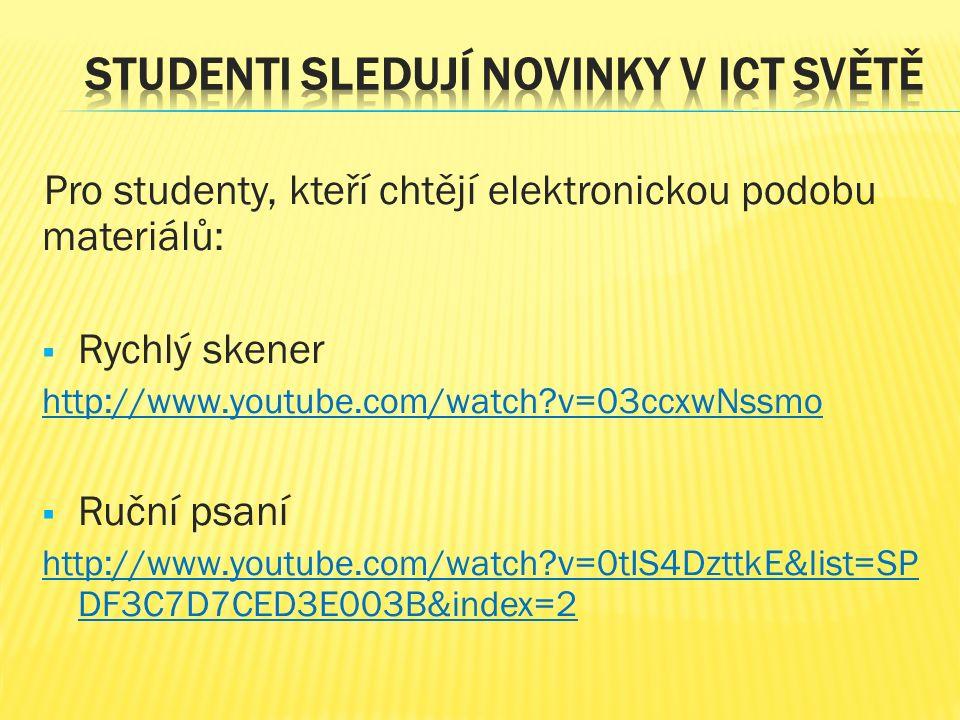 Pro studenty, kteří chtějí elektronickou podobu materiálů:  Rychlý skener http://www.youtube.com/watch v=03ccxwNssmo  Ruční psaní http://www.youtube.com/watch v=0tIS4DzttkE&list=SP DF3C7D7CED3E003B&index=2