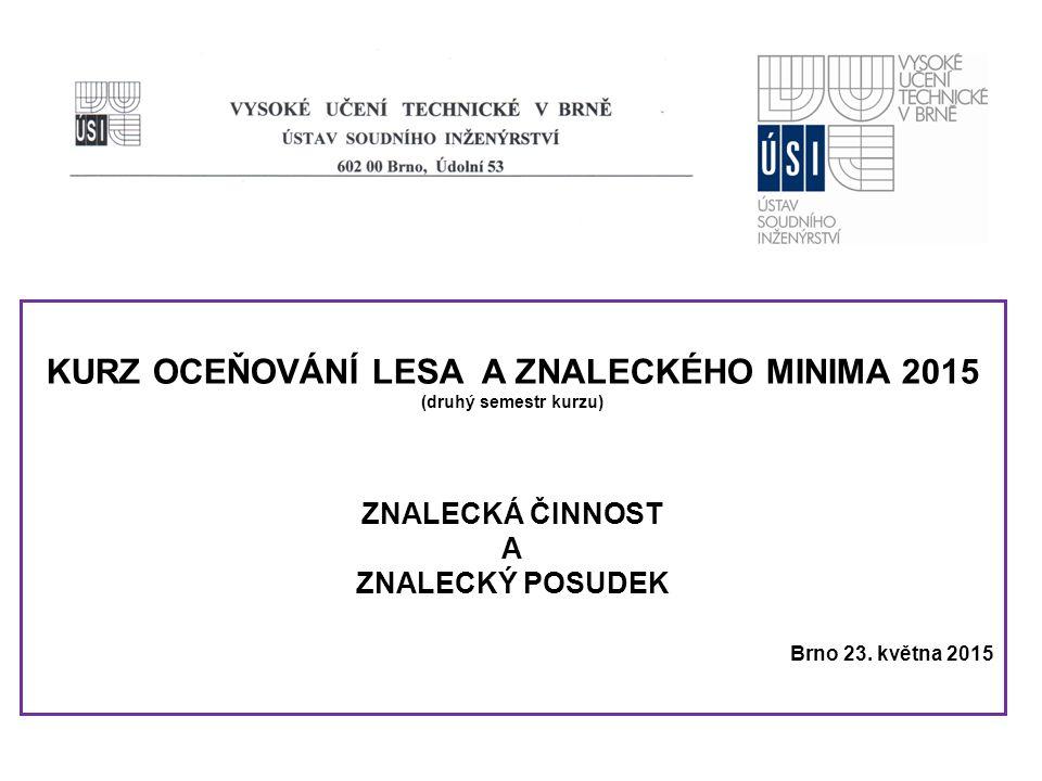 KURZ OCEŇOVÁNÍ LESA A ZNALECKÉHO MINIMA 2015 (druhý semestr kurzu) ZNALECKÁ ČINNOST A ZNALECKÝ POSUDEK Brno 23.