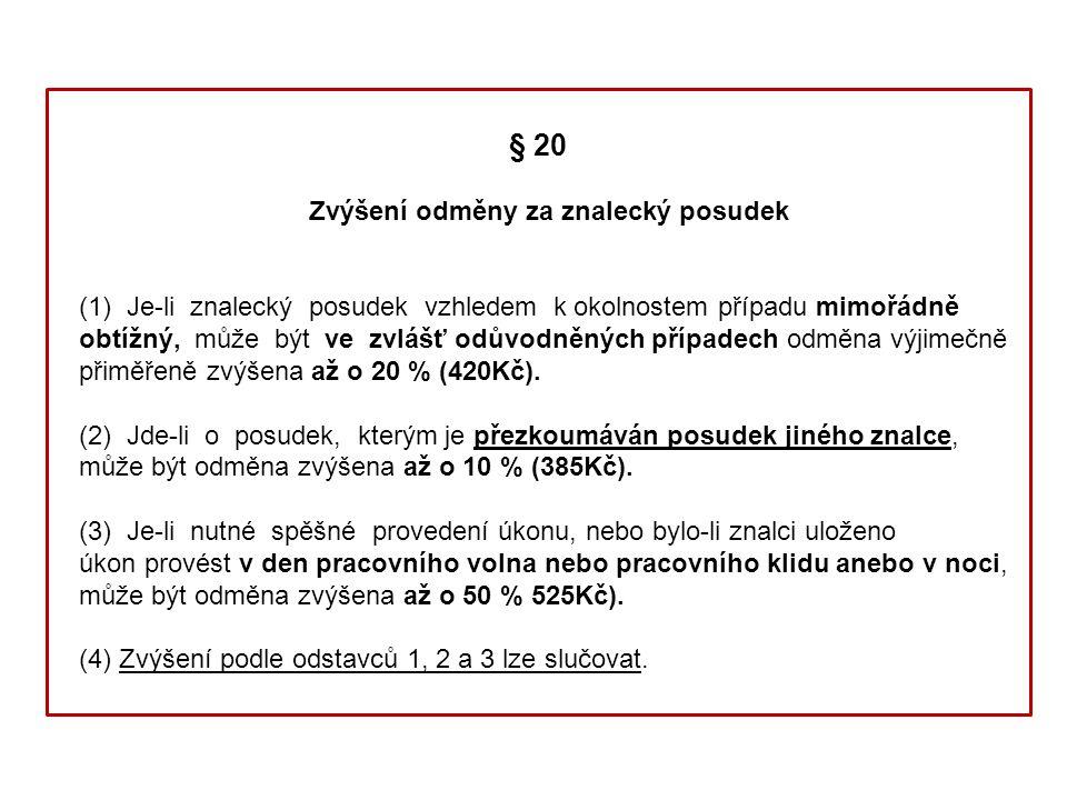 § 20 Zvýšení odměny za znalecký posudek (1) Je-li znalecký posudek vzhledem k okolnostem případu mimořádně obtížný, může být ve zvlášť odůvodněných případech odměna výjimečně přiměřeně zvýšena až o 20 % (420Kč).