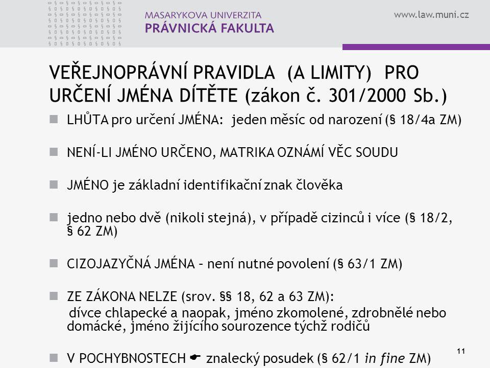 www.law.muni.cz 11 VEŘEJNOPRÁVNÍ PRAVIDLA (A LIMITY) PRO URČENÍ JMÉNA DÍTĚTE (zákon č. 301/2000 Sb.) LHŮTA pro určení JMÉNA: jeden měsíc od narození (