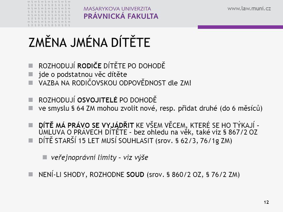 www.law.muni.cz 12 ZMĚNA JMÉNA DÍTĚTE ROZHODUJÍ RODIČE DÍTĚTE PO DOHODĚ jde o podstatnou věc dítěte VAZBA NA RODIČOVSKOU ODPOVĚDNOST dle ZM.