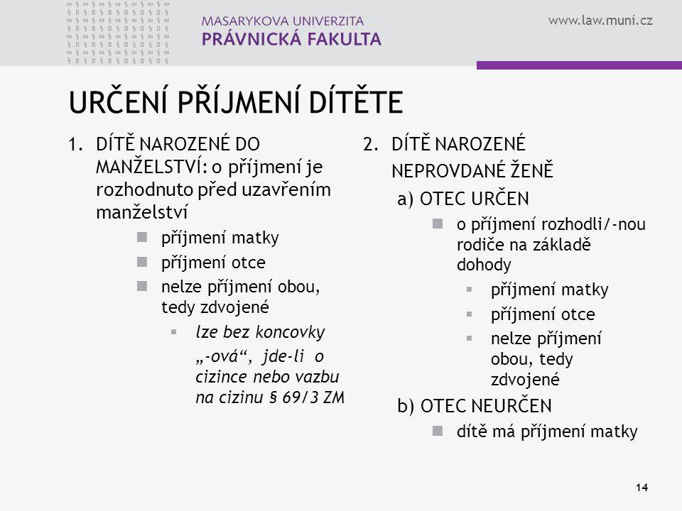 www.law.muni.cz 14 URČENÍ PŘÍJMENÍ DÍTĚTE 1. DÍTĚ NAROZENÉ DO MANŽELSTVÍ: o příjmení je rozhodnuto před uzavřením manželství příjmení matky příjmení o