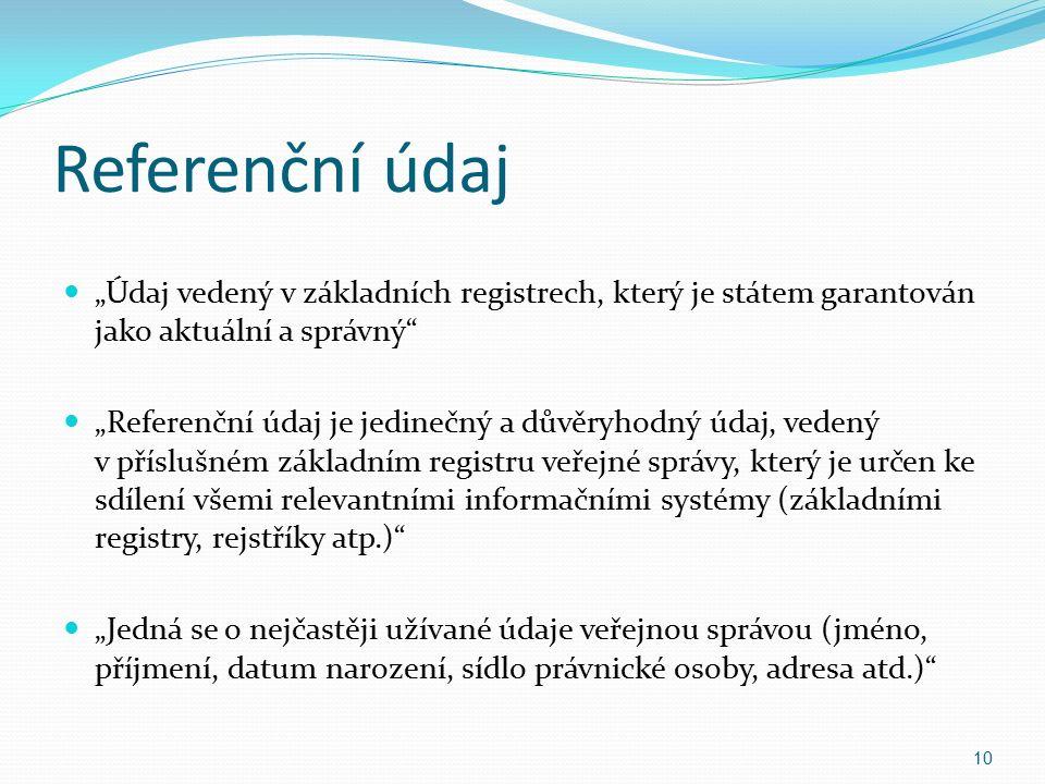 """Referenční údaj """"Údaj vedený v základních registrech, který je státem garantován jako aktuální a správný """"Referenční údaj je jedinečný a důvěryhodný údaj, vedený v příslušném základním registru veřejné správy, který je určen ke sdílení všemi relevantními informačními systémy (základními registry, rejstříky atp.) """"Jedná se o nejčastěji užívané údaje veřejnou správou (jméno, příjmení, datum narození, sídlo právnické osoby, adresa atd.) 10"""