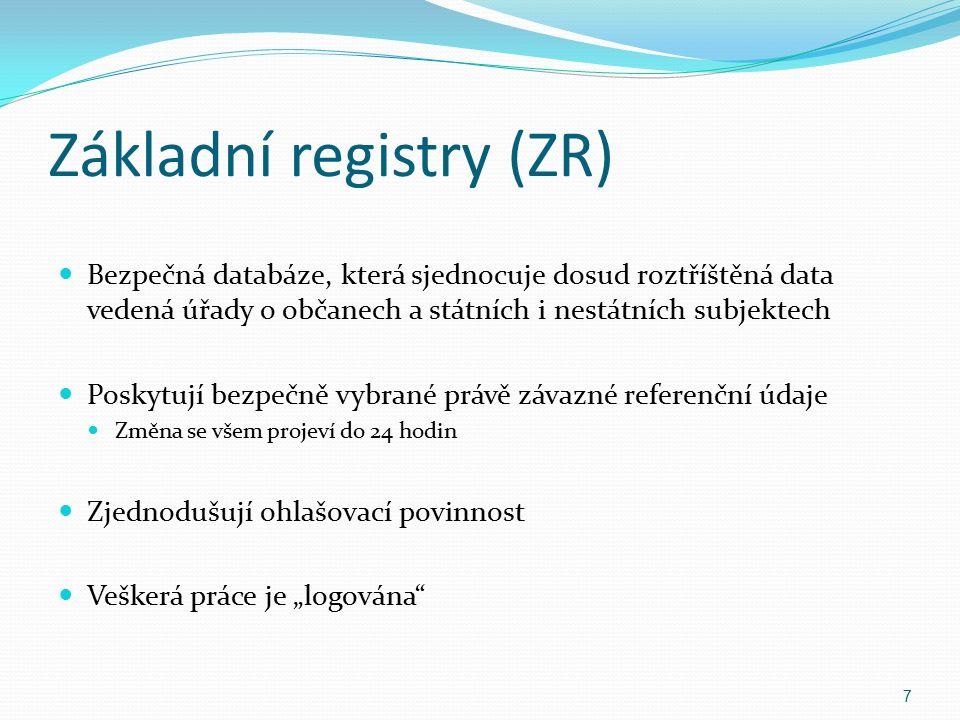 """Základní registry (ZR) Bezpečná databáze, která sjednocuje dosud roztříštěná data vedená úřady o občanech a státních i nestátních subjektech Poskytují bezpečně vybrané právě závazné referenční údaje Změna se všem projeví do 24 hodin Zjednodušují ohlašovací povinnost Veškerá práce je """"logována 7"""