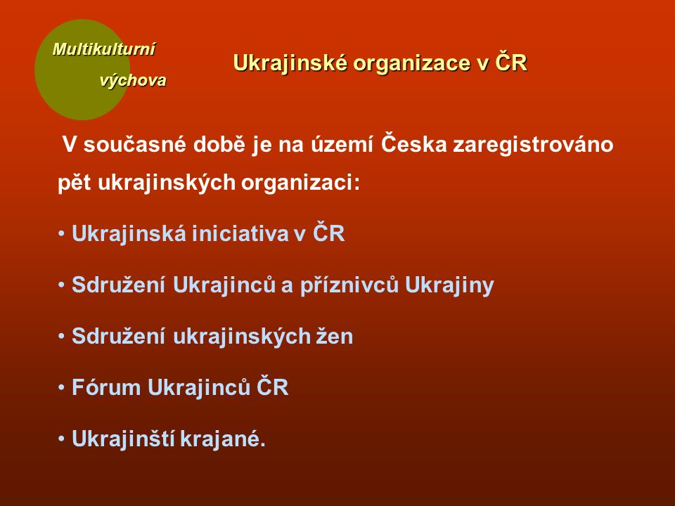 Multikulturní Ukrajinské organizace v ČR V současné době je na území Česka zaregistrováno pět ukrajinských organizaci: Ukrajinská iniciativa v ČR Sdružení Ukrajinců a příznivců Ukrajiny Sdružení ukrajinských žen Fórum Ukrajinců ČR Ukrajinští krajané.