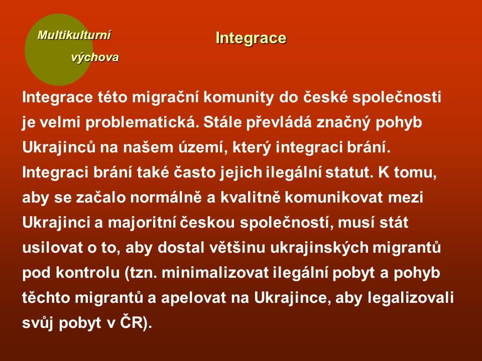 Multikulturní výchova výchovaIntegrace Integrace této migrační komunity do české společnosti je velmi problematická. Stále převládá značný pohyb Ukraj