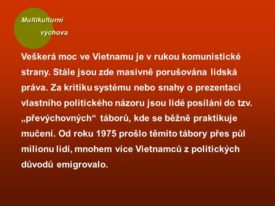 Multikulturní výchova výchova Veškerá moc ve Vietnamu je v rukou komunistické strany. Stále jsou zde masivně porušována lidská práva. Za kritiku systé