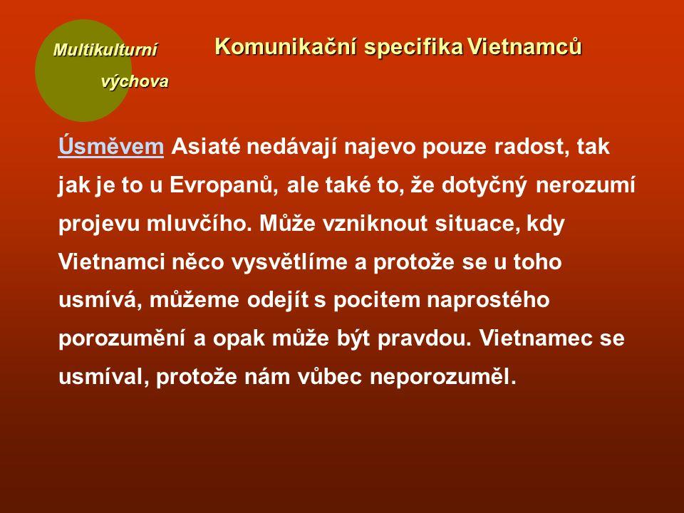 Multikulturní výchova výchova Komunikační specifika Vietnamců Úsměvem Asiaté nedávají najevo pouze radost, tak jak je to u Evropanů, ale také to, že dotyčný nerozumí projevu mluvčího.