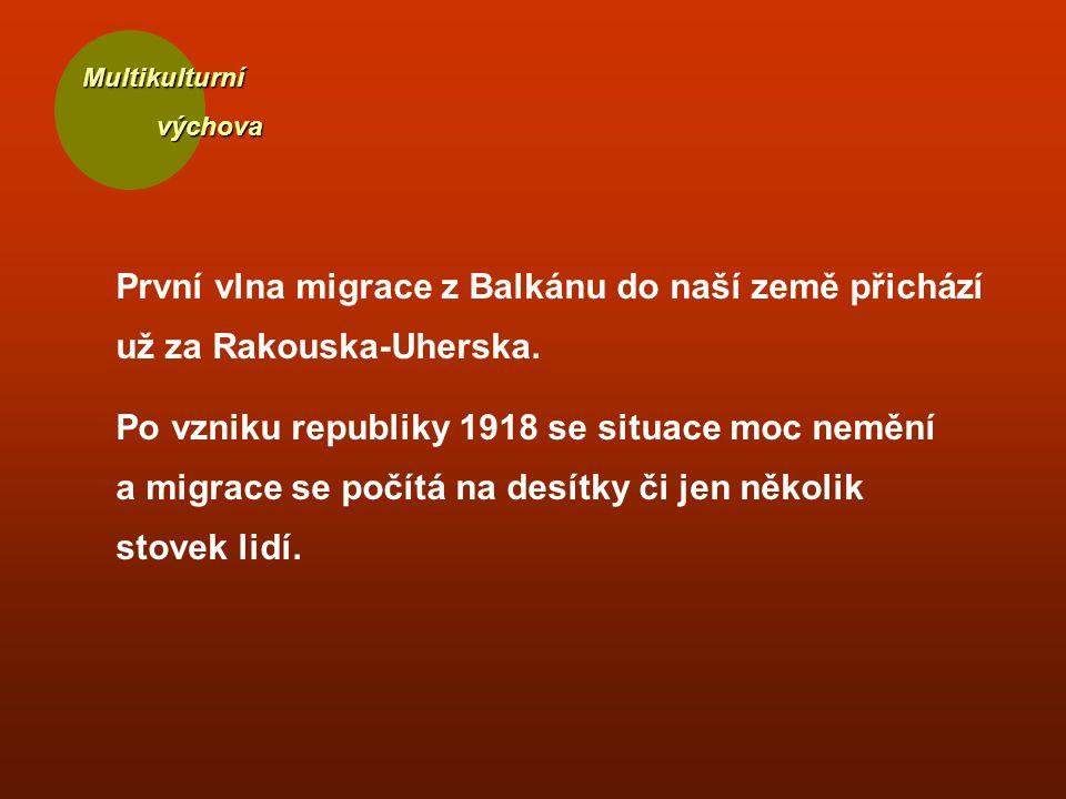 Multikulturní výchova výchova První vlna migrace z Balkánu do naší země přichází už za Rakouska-Uherska. Po vzniku republiky 1918 se situace moc neměn