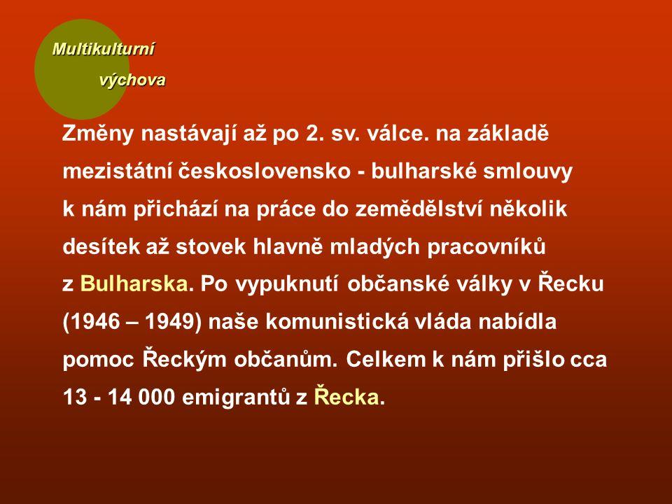 Multikulturní výchova výchova Změny nastávají až po 2. sv. válce. na základě mezistátní československo - bulharské smlouvy k nám přichází na práce do