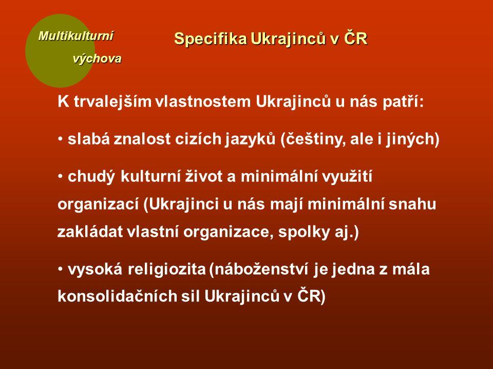 Multikulturní výchova výchova Specifika Ukrajinců v ČR K trvalejším vlastnostem Ukrajinců u nás patří: slabá znalost cizích jazyků (češtiny, ale i jiných) chudý kulturní život a minimální využití organizací (Ukrajinci u nás mají minimální snahu zakládat vlastní organizace, spolky aj.) vysoká religiozita (náboženství je jedna z mála konsolidačních sil Ukrajinců v ČR)