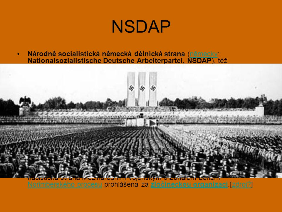 NSDAP Národně socialistická německá dělnická strana (německy: Nationalsozialistische Deutsche Arbeiterpartei, NSDAP), též označovaná jako nacistická strana, byla německá krajně pravicová[3] politická strana, jež vznikla 24.