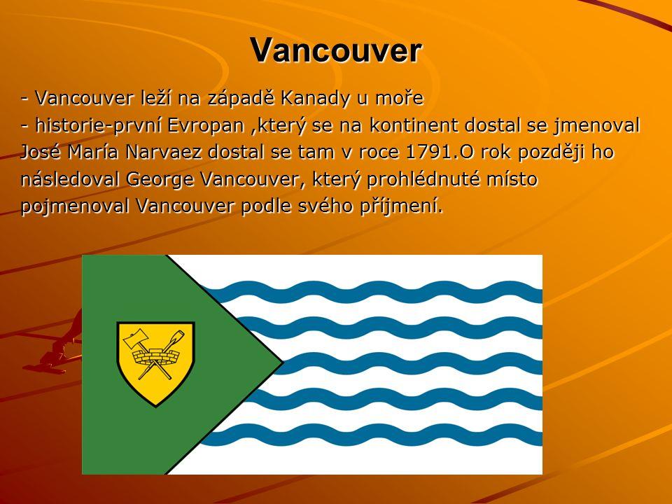 Vancouver - Vancouver leží na západě Kanady u moře - historie-první Evropan,který se na kontinent dostal se jmenoval José María Narvaez dostal se tam v roce 1791.O rok později ho následoval George Vancouver, který prohlédnuté místo pojmenoval Vancouver podle svého příjmení.