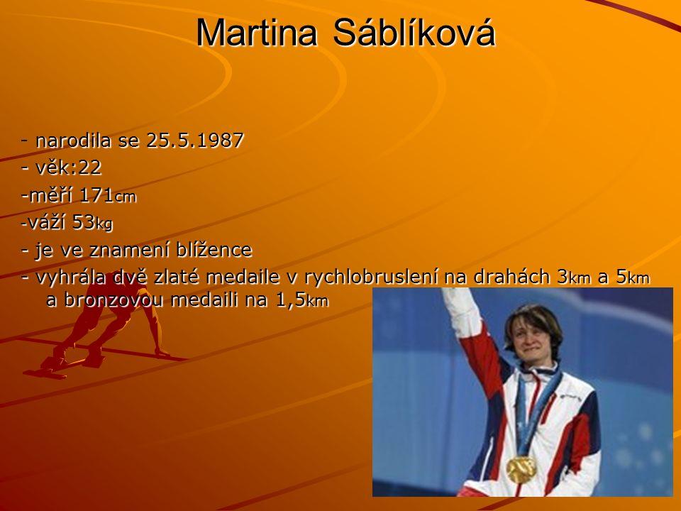 Martina Sáblíková narodila se 25.5.1987 - narodila se 25.5.1987 - věk:22 -měří 171 cm - váží 53 kg - je ve znamení blížence - vyhrála dvě zlaté medaile v rychlobruslení na drahách 3 km a 5 km a bronzovou medaili na 1,5 km