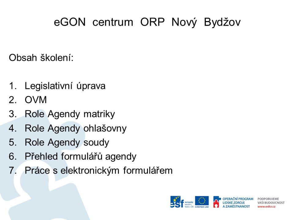 eGON centrum ORP Nový Bydžov Obsah školení: 1.Legislativní úprava 2.OVM 3.Role Agendy matriky 4.Role Agendy ohlašovny 5.Role Agendy soudy 6.Přehled formulářů agendy 7.Práce s elektronickým formulářem