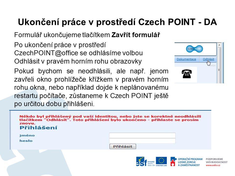 Ukončení práce v prostředí Czech POINT - DA Formulář ukončujeme tlačítkem Zavřít formulář Po ukončení práce v prostředí CzechPOINT@office se odhlásíme volbou Odhlásit v pravém horním rohu obrazovky Pokud bychom se neodhlásili, ale např.