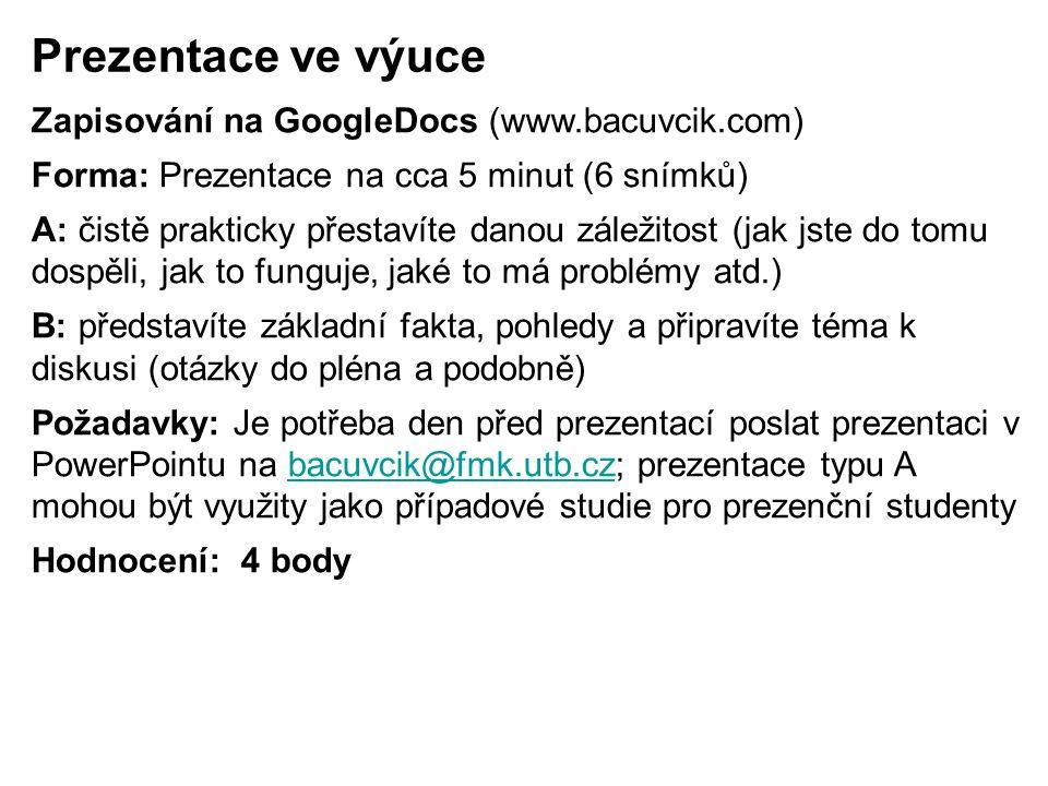 Prezentace ve výuce Zapisování na GoogleDocs (www.bacuvcik.com) Forma: Prezentace na cca 5 minut (6 snímků) A: čistě prakticky přestavíte danou záležitost (jak jste do tomu dospěli, jak to funguje, jaké to má problémy atd.) B: představíte základní fakta, pohledy a připravíte téma k diskusi (otázky do pléna a podobně) Požadavky: Je potřeba den před prezentací poslat prezentaci v PowerPointu na bacuvcik@fmk.utb.cz; prezentace typu A mohou být využity jako případové studie pro prezenční studentybacuvcik@fmk.utb.cz Hodnocení: 4 body