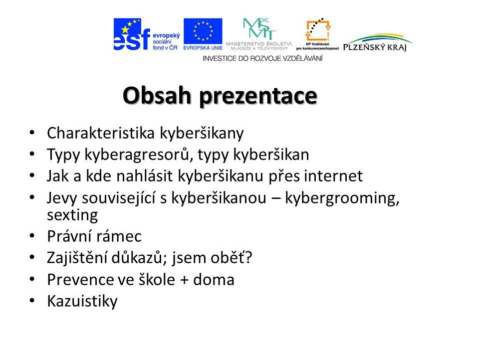 Obsah prezentace Charakteristika kyberšikany Typy kyberagresorů, typy kyberšikan Jak a kde nahlásit kyberšikanu přes internet Jevy související s kyberšikanou – kybergrooming, sexting Právní rámec Zajištění důkazů; jsem oběť.