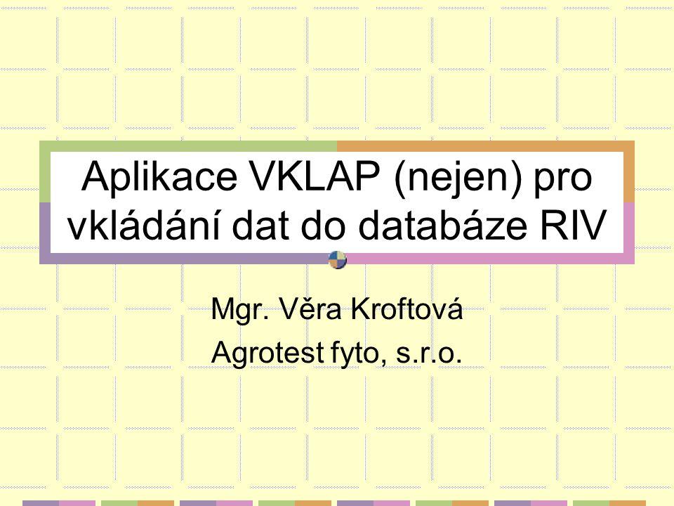 Aplikace VKLAP (nejen) pro vkládání dat do databáze RIV Mgr. Věra Kroftová Agrotest fyto, s.r.o.