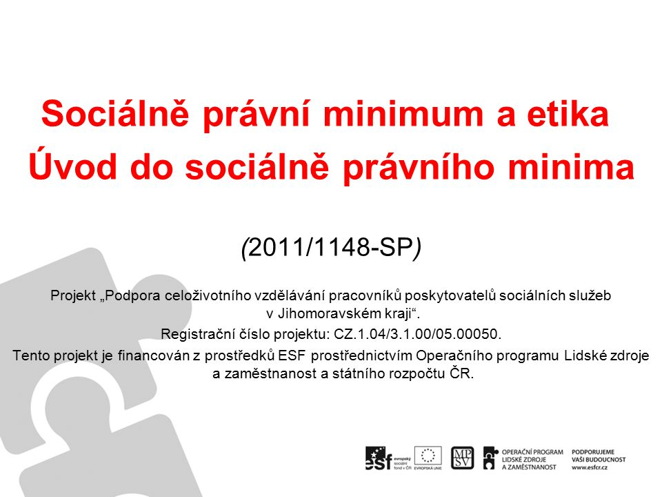 """Sociálně právní minimum a etika Úvod do sociálně právního minima (2011/1148-SP) Projekt """"Podpora celoživotního vzdělávání pracovníků poskytovatelů sociálních služeb v Jihomoravském kraji ."""