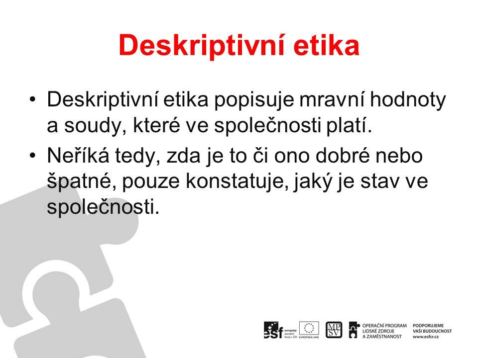 Deskriptivní etika Deskriptivní etika popisuje mravní hodnoty a soudy, které ve společnosti platí.