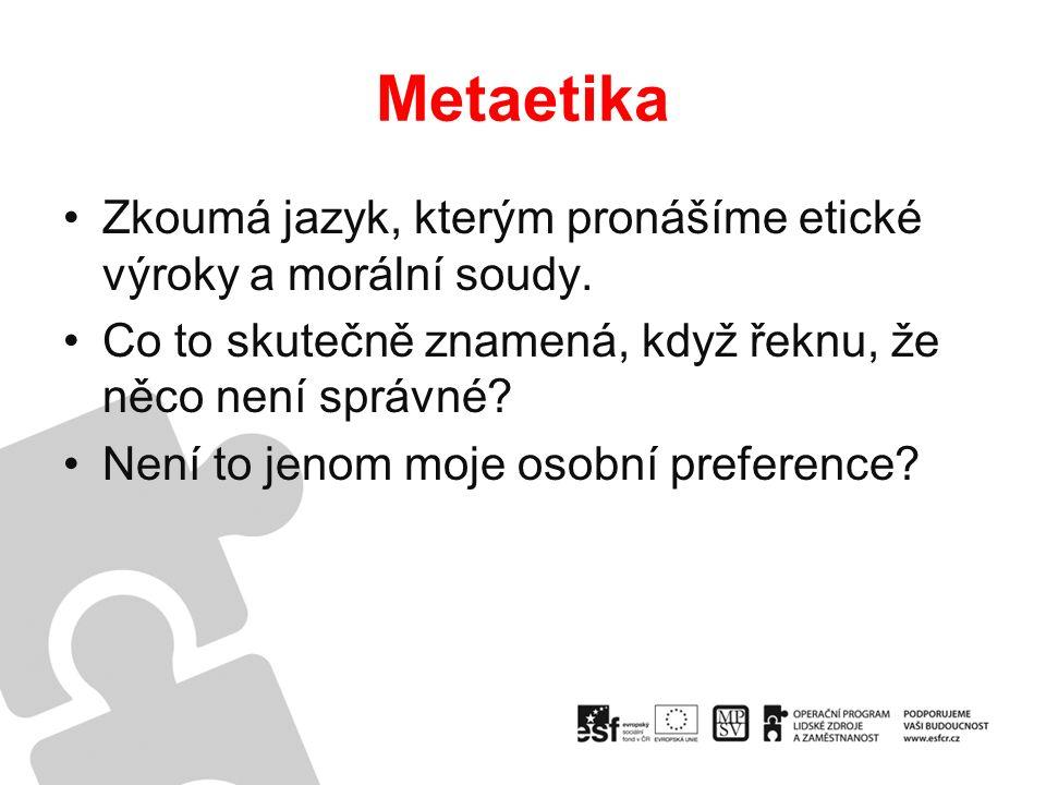 Metaetika Zkoumá jazyk, kterým pronášíme etické výroky a morální soudy.