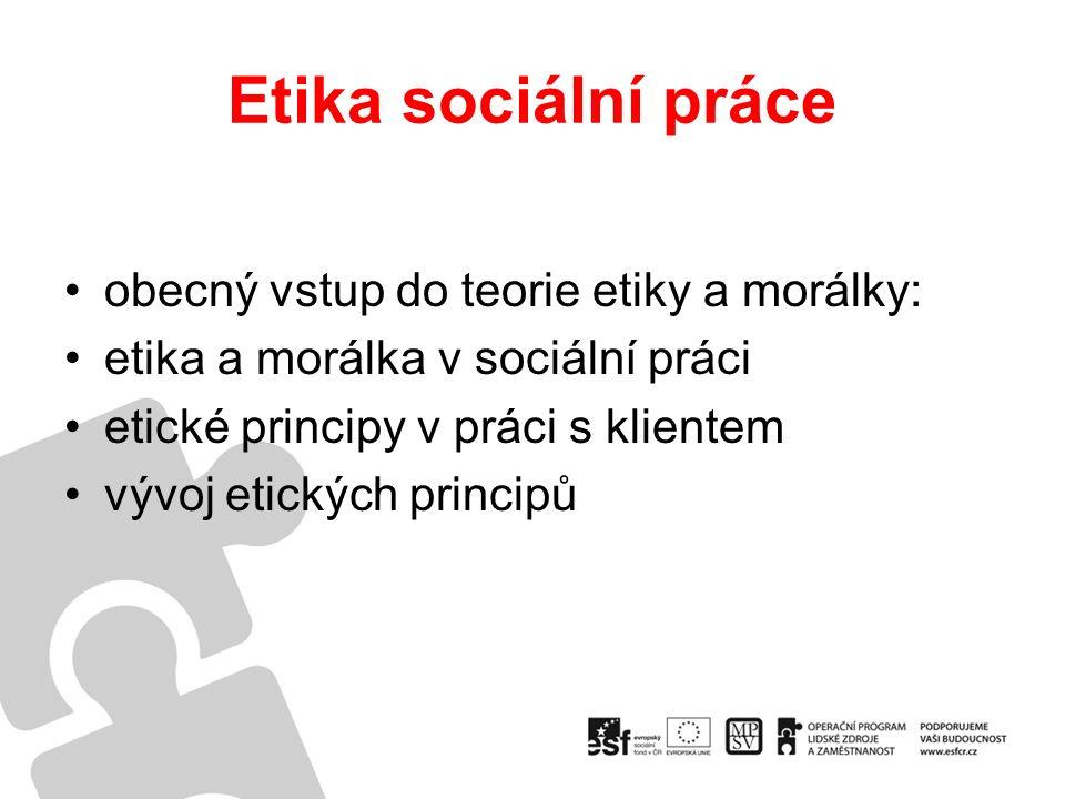 Etika sociální práce obecný vstup do teorie etiky a morálky: etika a morálka v sociální práci etické principy v práci s klientem vývoj etických principů
