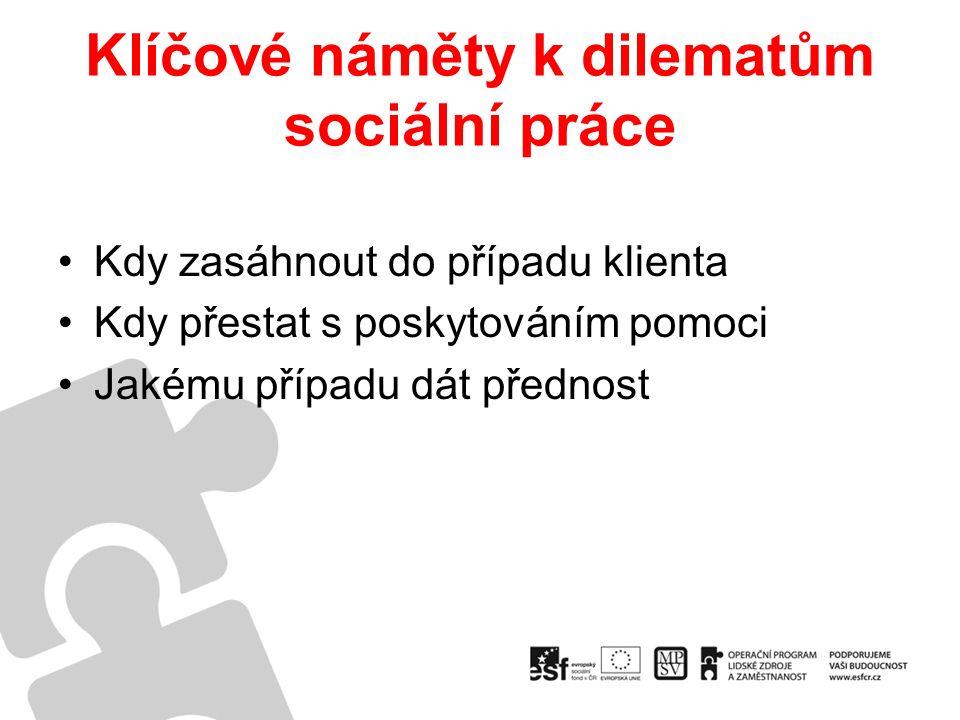 Klíčové náměty k dilematům sociální práce Kdy zasáhnout do případu klienta Kdy přestat s poskytováním pomoci Jakému případu dát přednost