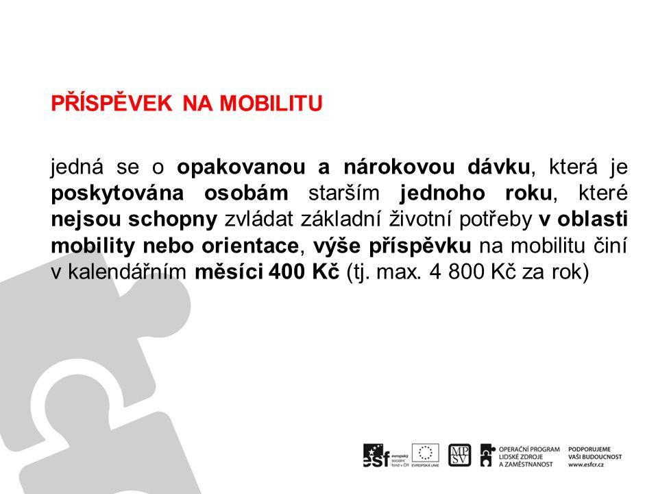 PŘÍSPĚVEK NA MOBILITU jedná se o opakovanou a nárokovou dávku, která je poskytována osobám starším jednoho roku, které nejsou schopny zvládat základní životní potřeby v oblasti mobility nebo orientace, výše příspěvku na mobilitu činí v kalendářním měsíci 400 Kč (tj.