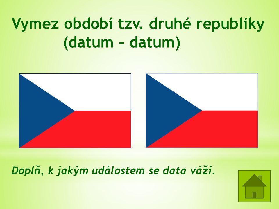 Vymez období tzv. druhé republiky (datum – datum) 30.9.1938 Mnichovská dohoda 16.3.1939 Vyhlášení Protektorátu Čechy a Morava Doplň, k jakým událostem