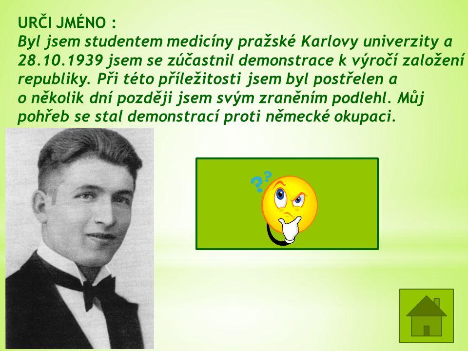 URČI JMÉNO : Byl jsem studentem medicíny pražské Karlovy univerzity a 28.10.1939 jsem se zúčastnil demonstrace k výročí založení republiky.
