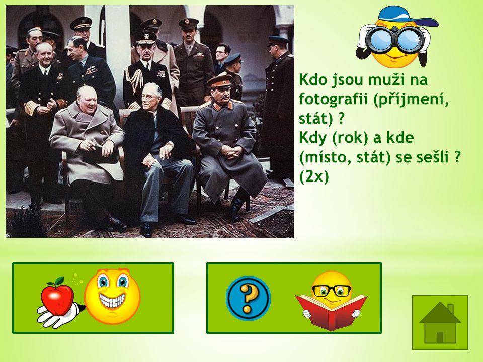 Kdo jsou muži na fotografii (příjmení, stát) ? Kdy (rok) a kde (místo, stát) se sešli ? (2x) W. Churchill (V.B.) F.D. Roosevelt (USA) J.V. Stalin (SSS