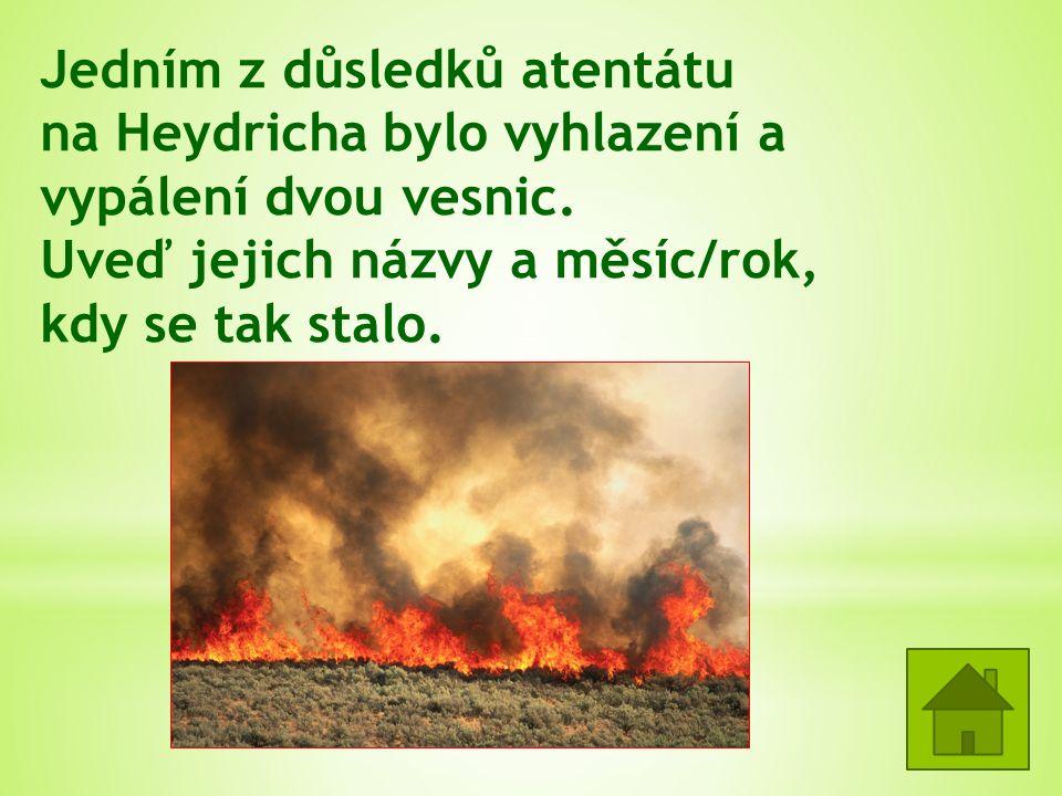 Jedním z důsledků atentátu na Heydricha bylo vyhlazení a vypálení dvou vesnic. Uveď jejich názvy a měsíc/rok, kdy se tak stalo. Lidice 10.6.1942 Ležák